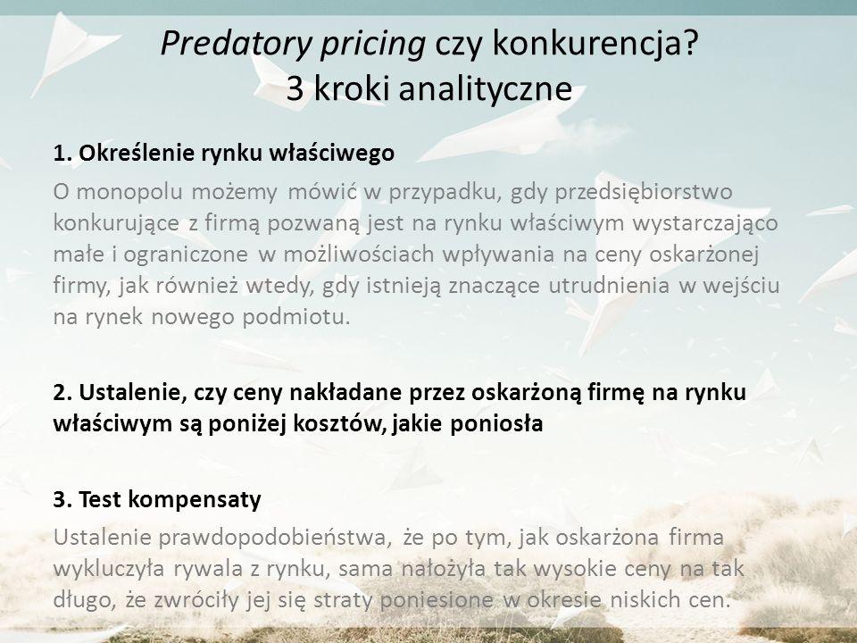 Predatory pricing czy konkurencja? 3 kroki analityczne 1. Określenie rynku właściwego O monopolu możemy mówić w przypadku, gdy przedsiębiorstwo konkur