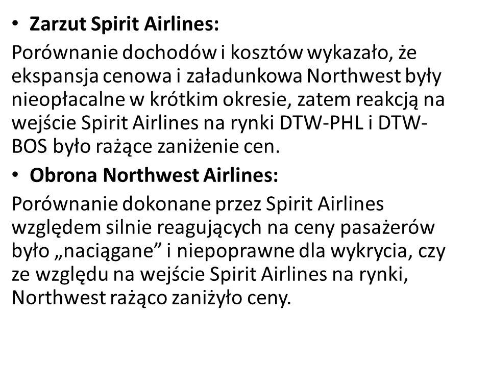 Zarzut Spirit Airlines: Porównanie dochodów i kosztów wykazało, że ekspansja cenowa i załadunkowa Northwest były nieopłacalne w krótkim okresie, zatem reakcją na wejście Spirit Airlines na rynki DTW-PHL i DTW- BOS było rażące zaniżenie cen.