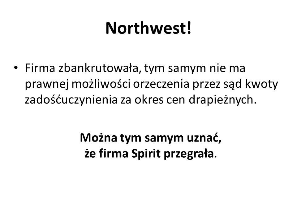 Northwest! Firma zbankrutowała, tym samym nie ma prawnej możliwości orzeczenia przez sąd kwoty zadośćuczynienia za okres cen drapieżnych. Można tym sa