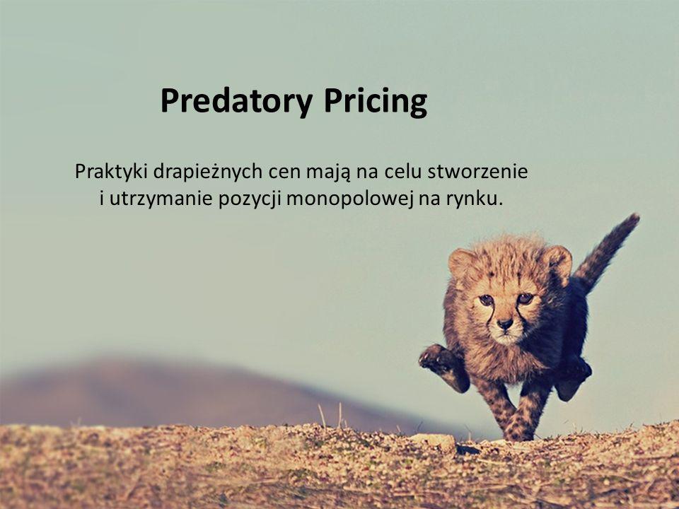 Predatory Pricing Praktyki drapieżnych cen mają na celu stworzenie i utrzymanie pozycji monopolowej na rynku.