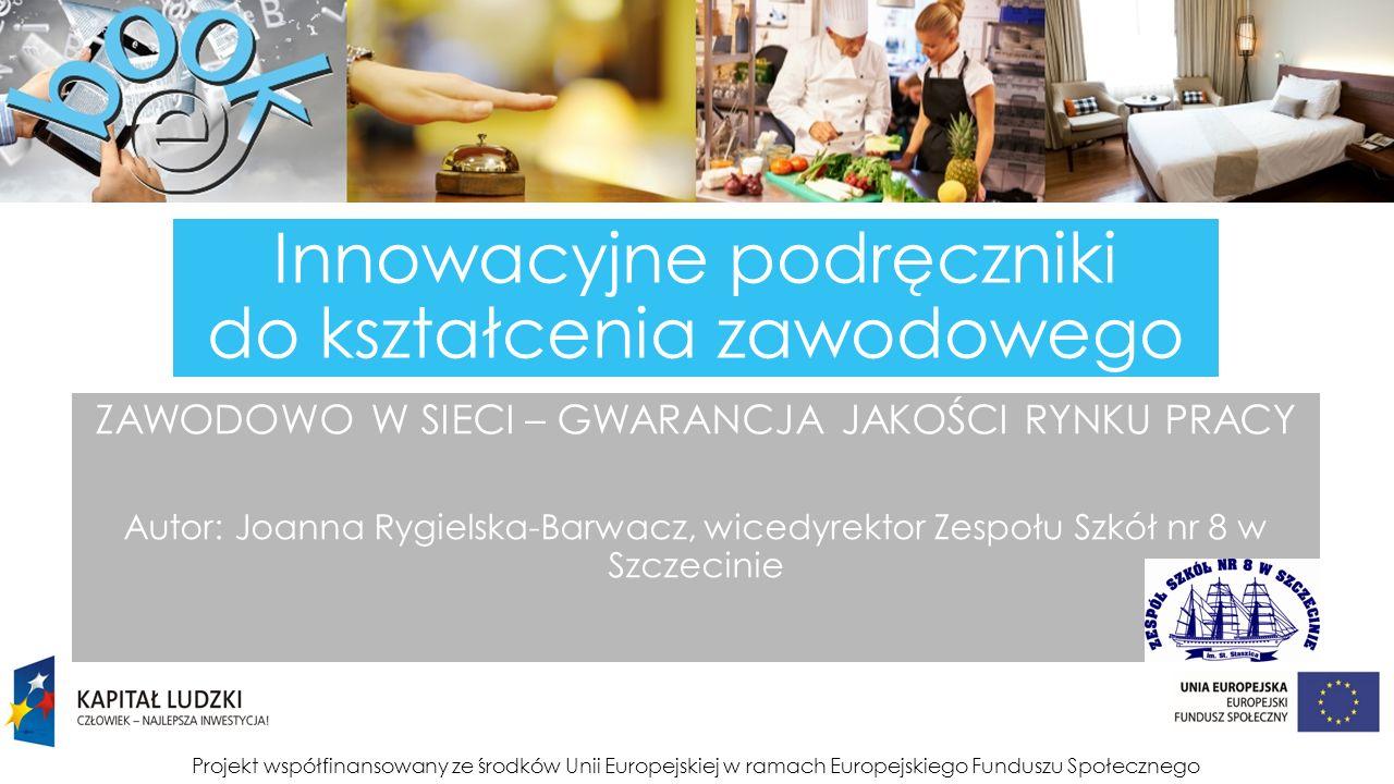 Projekt współfinansowany ze środków Unii Europejskiej w ramach Europejskiego Funduszu Społecznego Innowacyjne podręczniki do kształcenia zawodowego ZAWODOWO W SIECI – GWARANCJA JAKOŚCI RYNKU PRACY Autor: Joanna Rygielska-Barwacz, wicedyrektor Zespołu Szkół nr 8 w Szczecinie