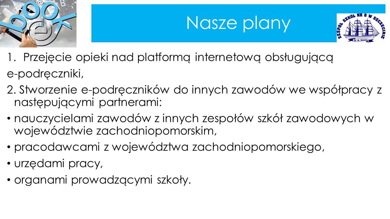 Nasze plany 1.Przejęcie opieki nad platformą internetową obsługującą e-podręczniki, 2. Stworzenie e-podręczników do innych zawodów we współpracy z nas