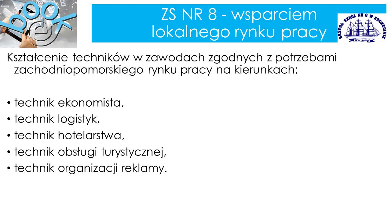 ZS NR 8 - wsparciem lokalnego rynku pracy Kształcenie techników w zawodach zgodnych z potrzebami zachodniopomorskiego rynku pracy na kierunkach: technik ekonomista, technik logistyk, technik hotelarstwa, technik obsługi turystycznej, technik organizacji reklamy.