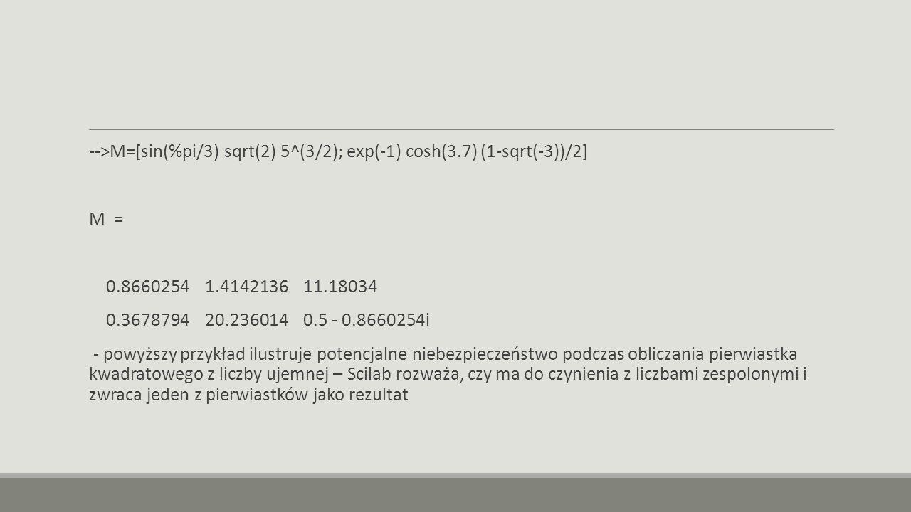 -->M=[sin(%pi/3) sqrt(2) 5^(3/2); exp(-1) cosh(3.7) (1-sqrt(-3))/2] M = 0.8660254 1.4142136 11.18034 0.3678794 20.236014 0.5 - 0.8660254i - powyższy przykład ilustruje potencjalne niebezpieczeństwo podczas obliczania pierwiastka kwadratowego z liczby ujemnej – Scilab rozważa, czy ma do czynienia z liczbami zespolonymi i zwraca jeden z pierwiastków jako rezultat