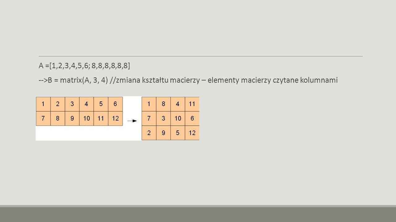A =[1,2,3,4,5,6; 8,8,8,8,8,8] -->B = matrix(A, 3, 4) //zmiana kształtu macierzy – elementy macierzy czytane kolumnami