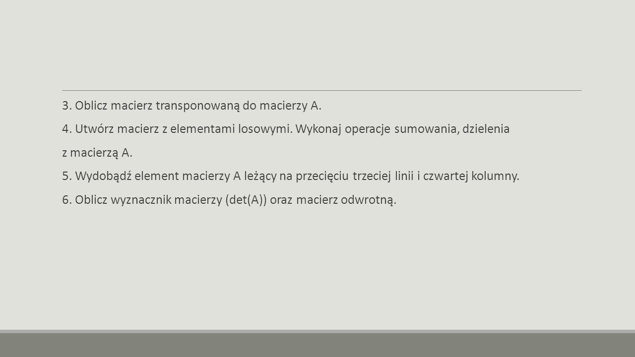 3. Oblicz macierz transponowaną do macierzy A. 4. Utwórz macierz z elementami losowymi. Wykonaj operacje sumowania, dzielenia z macierzą A. 5. Wydobąd
