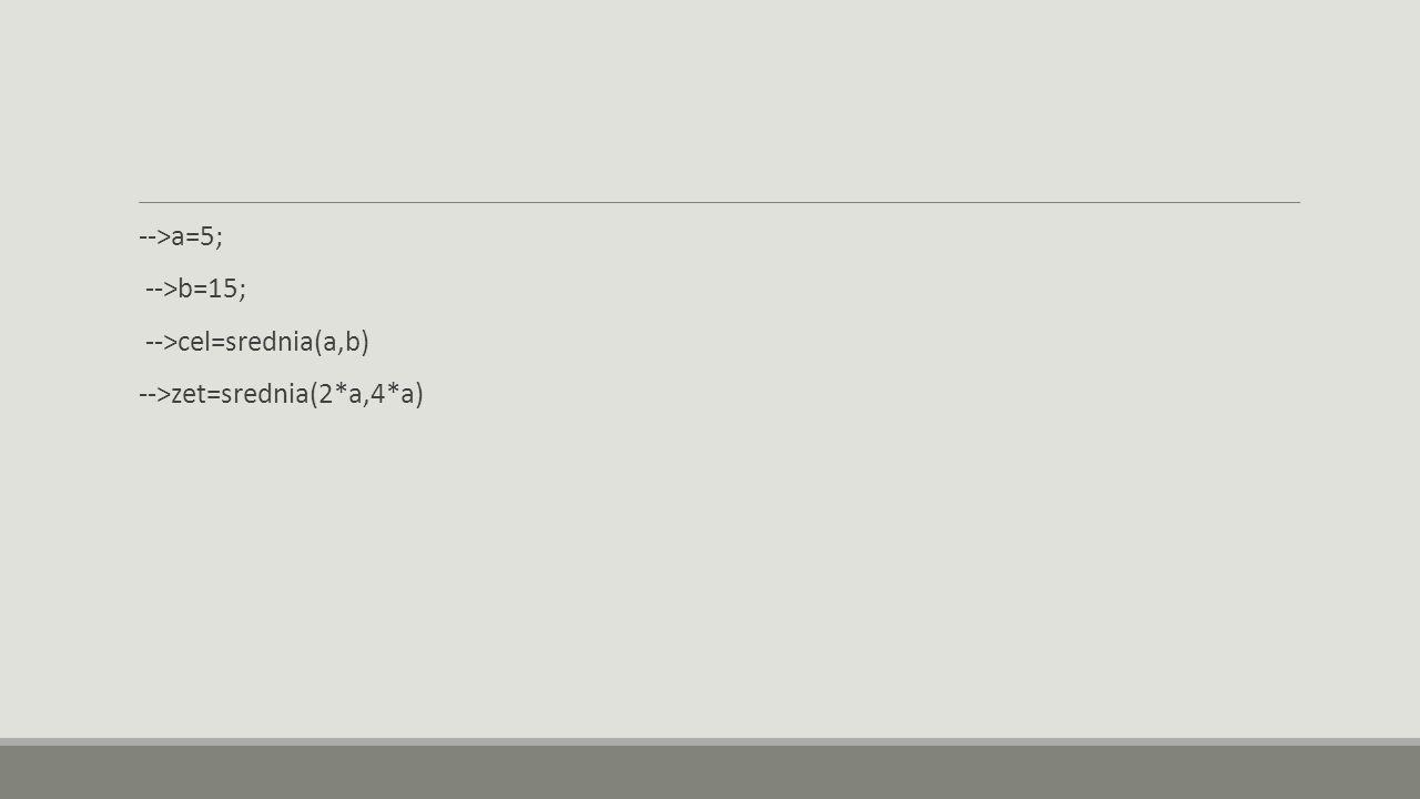 -->a=5; -->b=15; -->cel=srednia(a,b) -->zet=srednia(2*a,4*a)