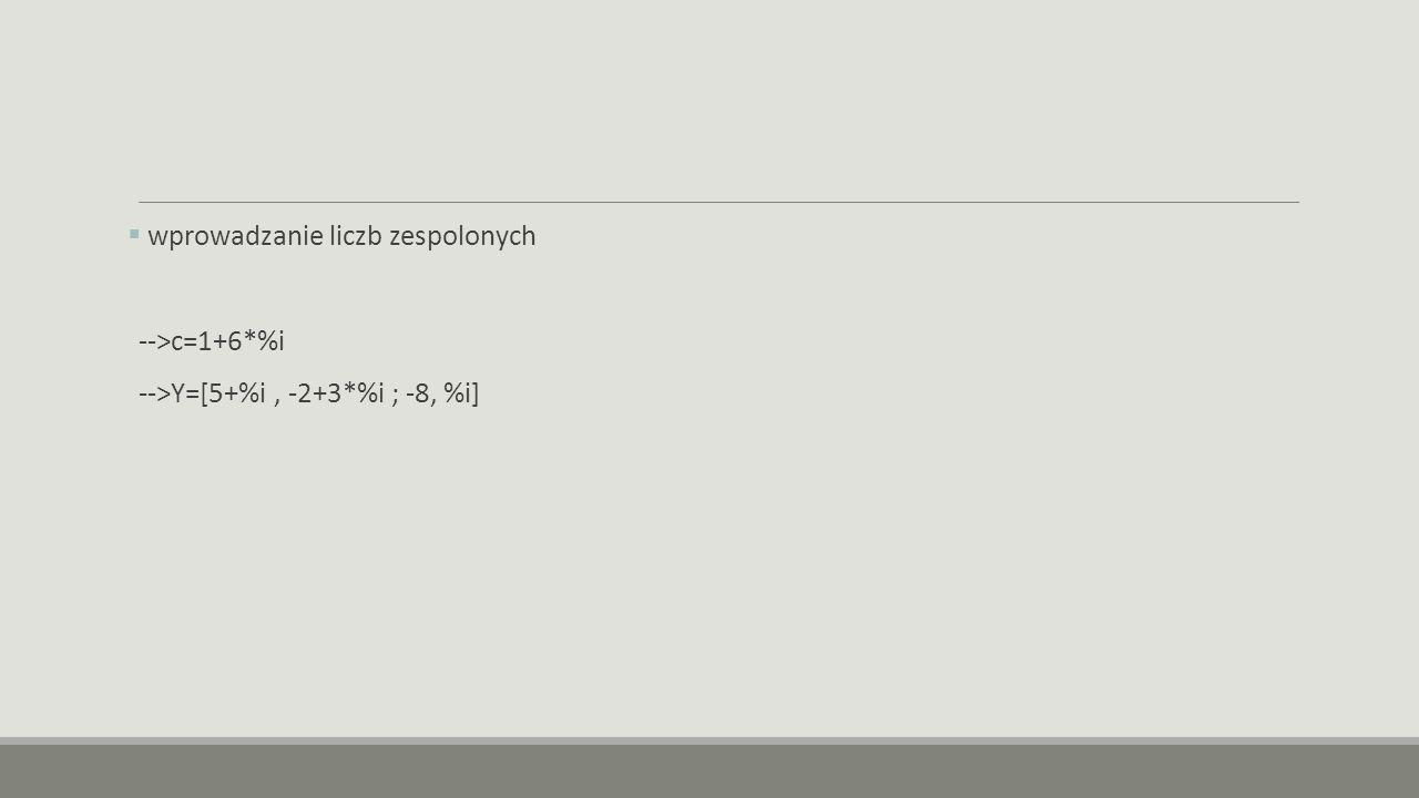  wprowadzanie liczb zespolonych -->c=1+6*%i -->Y=[5+%i, -2+3*%i ; -8, %i]