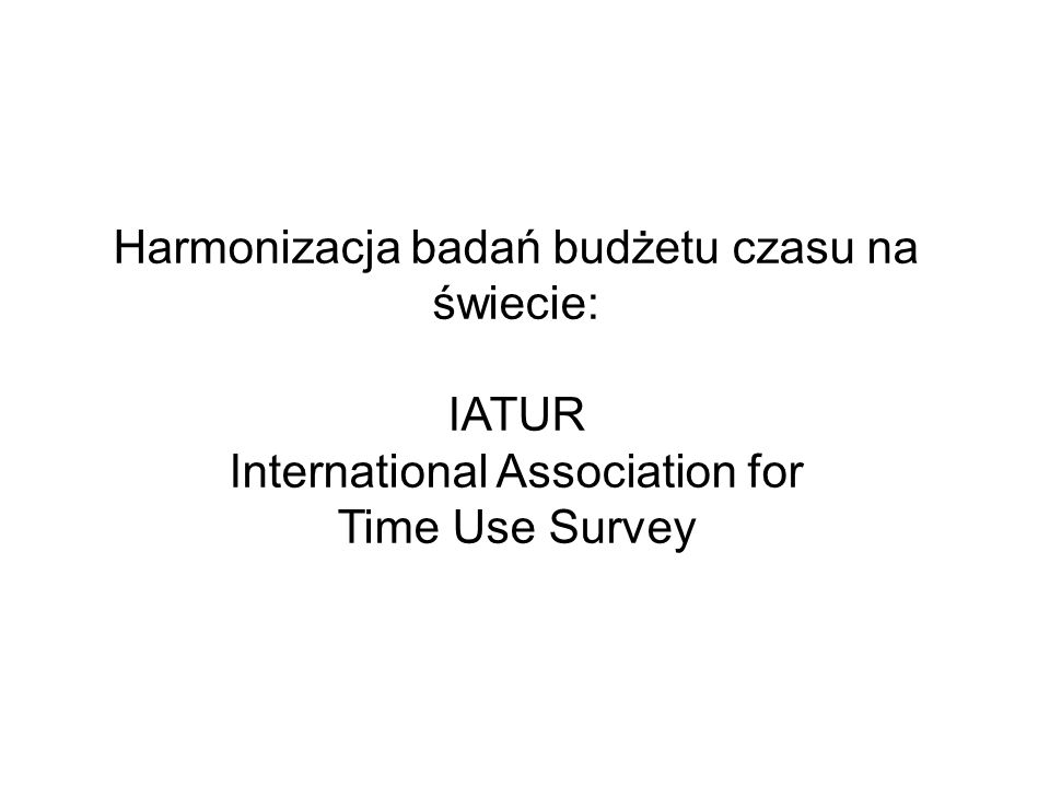 Harmonizacja badań budżetu czasu na świecie: IATUR International Association for Time Use Survey