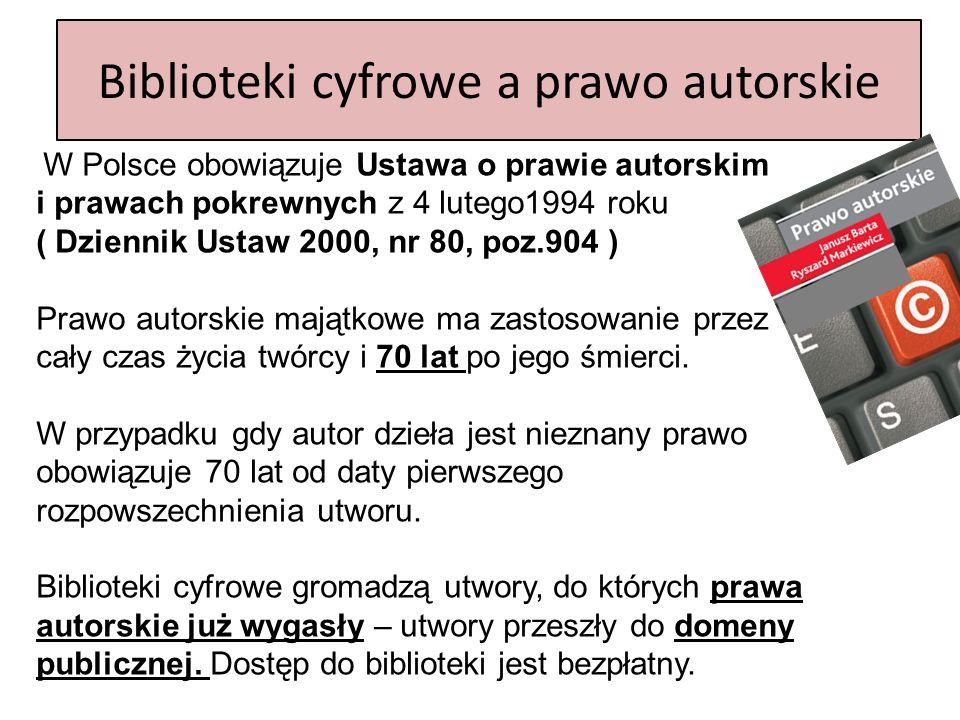 Biblioteki cyfrowe a prawo autorskie W Polsce obowiązuje Ustawa o prawie autorskim i prawach pokrewnych z 4 lutego1994 roku ( Dziennik Ustaw 2000, nr 80, poz.904 ) Prawo autorskie majątkowe ma zastosowanie przez cały czas życia twórcy i 70 lat po jego śmierci.