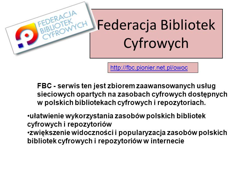Federacja Bibliotek Cyfrowych http://fbc.pionier.net.pl/owoc FBC - serwis ten jest zbiorem zaawansowanych usług sieciowych opartych na zasobach cyfrowych dostępnych w polskich bibliotekach cyfrowych i repozytoriach.