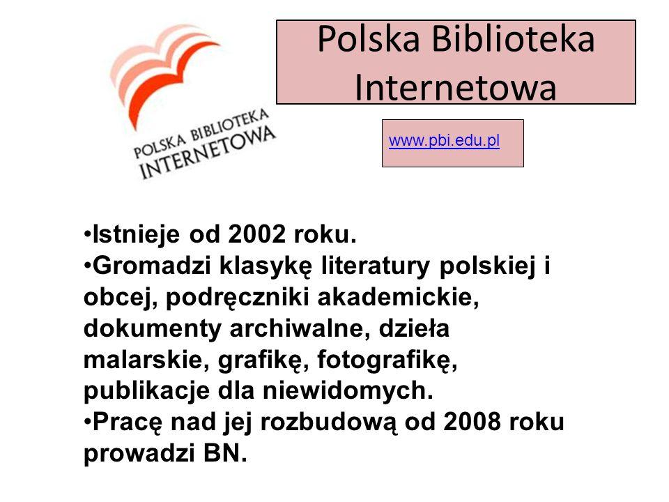Polska Biblioteka Internetowa www.pbi.edu.pl Istnieje od 2002 roku. Gromadzi klasykę literatury polskiej i obcej, podręczniki akademickie, dokumenty a