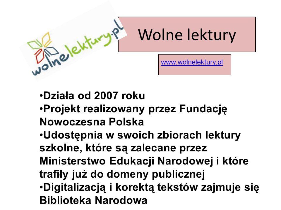 Wolne lektury Działa od 2007 roku Projekt realizowany przez Fundację Nowoczesna Polska Udostępnia w swoich zbiorach lektury szkolne, które są zalecane przez Ministerstwo Edukacji Narodowej i które trafiły już do domeny publicznej Digitalizacją i korektą tekstów zajmuje się Biblioteka Narodowa www.wolnelektury.pl