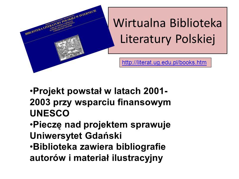 Wirtualna Biblioteka Literatury Polskiej http://literat.ug.edu.pl/books.htm Projekt powstał w latach 2001- 2003 przy wsparciu finansowym UNESCO Pieczę nad projektem sprawuje Uniwersytet Gdański Biblioteka zawiera bibliografie autorów i materiał ilustracyjny