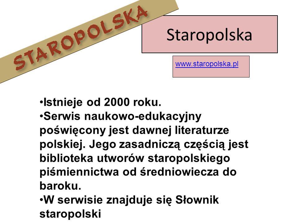 Staropolska Istnieje od 2000 roku. Serwis naukowo-edukacyjny poświęcony jest dawnej literaturze polskiej. Jego zasadniczą częścią jest biblioteka utwo