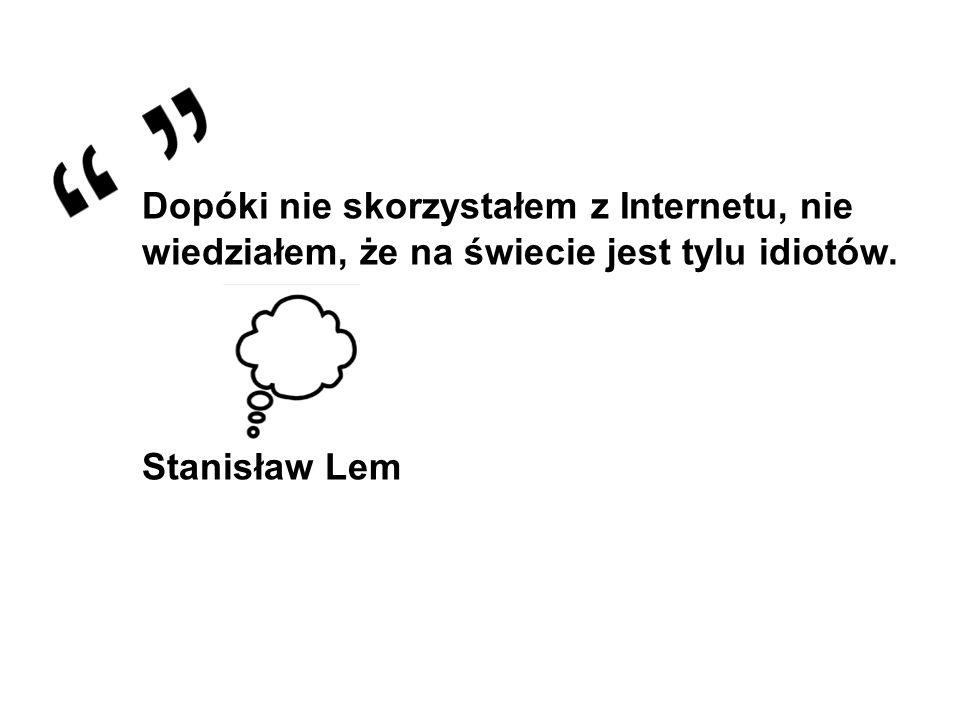 Dopóki nie skorzystałem z Internetu, nie wiedziałem, że na świecie jest tylu idiotów. Stanisław Lem