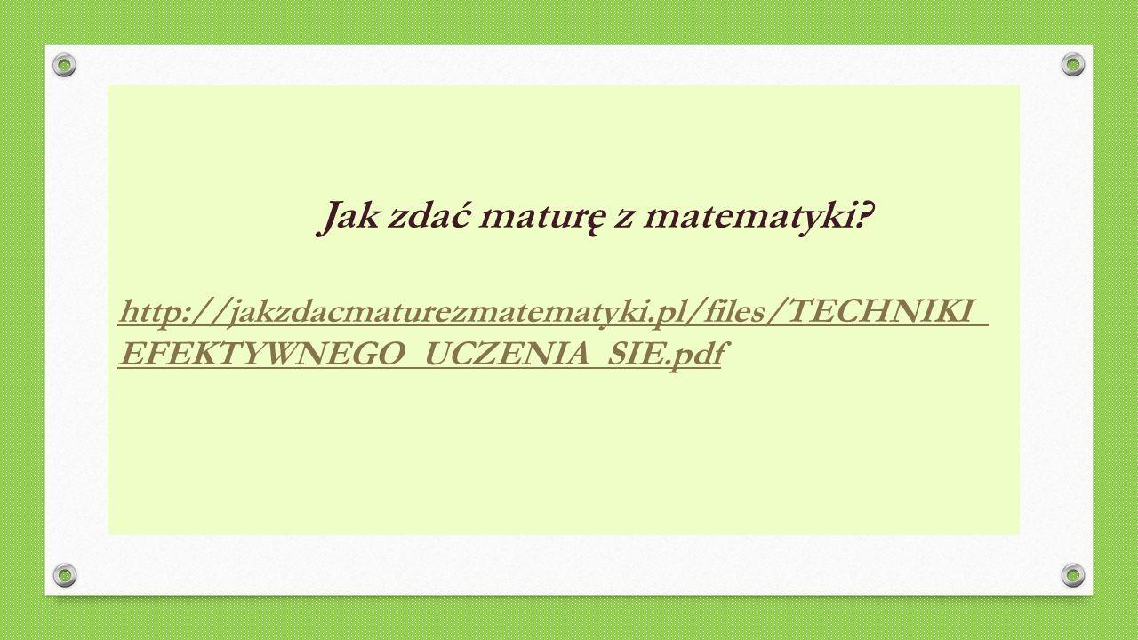 Jak zdać maturę z matematyki? http://jakzdacmaturezmatematyki.pl/files/TECHNIKI_ EFEKTYWNEGO_UCZENIA_SIE.pdf