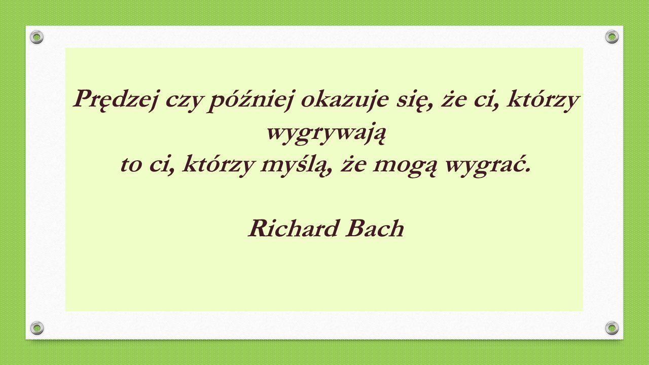 Prędzej czy później okazuje się, że ci, którzy wygrywają to ci, którzy myślą, że mogą wygrać. Richard Bach