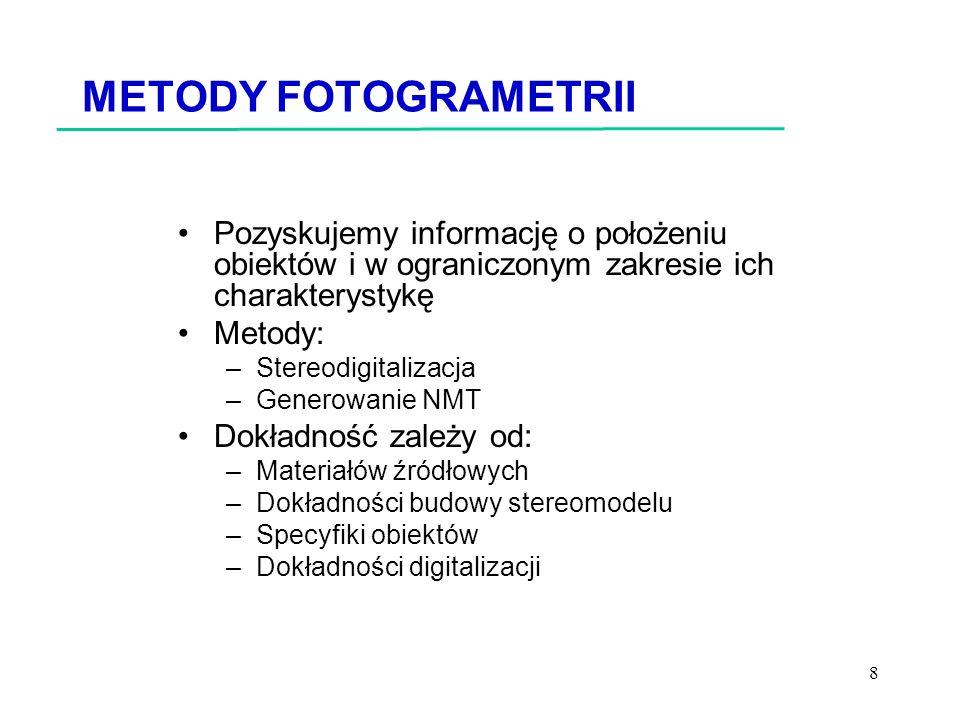 8 METODY FOTOGRAMETRII Pozyskujemy informację o położeniu obiektów i w ograniczonym zakresie ich charakterystykę Metody: –Stereodigitalizacja –Generowanie NMT Dokładność zależy od: –Materiałów źródłowych –Dokładności budowy stereomodelu –Specyfiki obiektów –Dokładności digitalizacji
