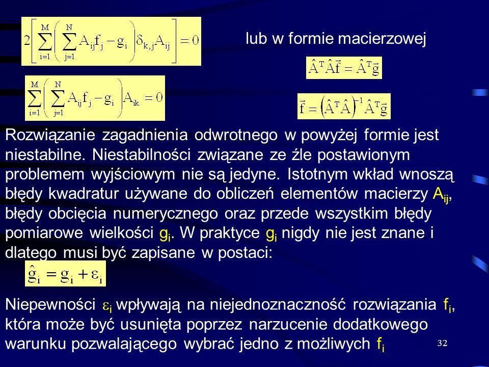 32 lub w formie macierzowej Rozwiązanie zagadnienia odwrotnego w powyżej formie jest niestabilne. Niestabilności związane ze źle postawionym problemem
