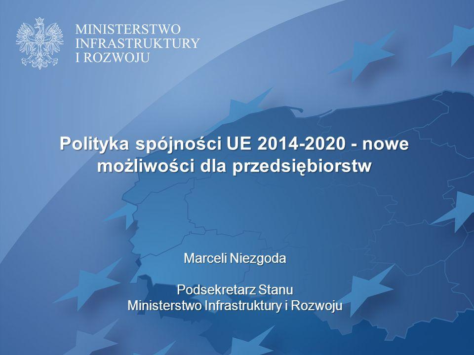 Polityka spójności UE 2014-2020 - nowe możliwości dla przedsiębiorstw Marceli Niezgoda Podsekretarz Stanu Ministerstwo Infrastruktury i Rozwoju