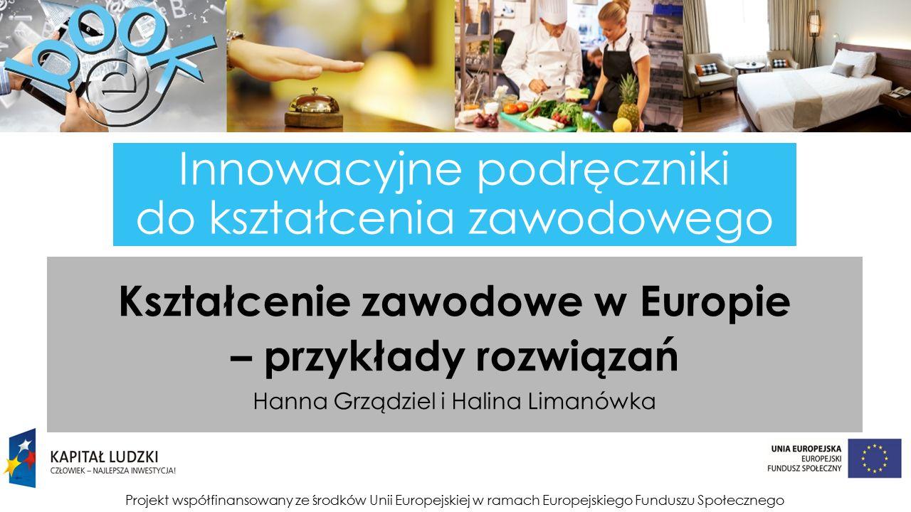 Projekt współfinansowany ze środków Unii Europejskiej w ramach Europejskiego Funduszu Społecznego Innowacyjne podręczniki do kształcenia zawodowego Kształcenie zawodowe w Europie – przykłady rozwiązań Hanna Grządziel i Halina Limanówka