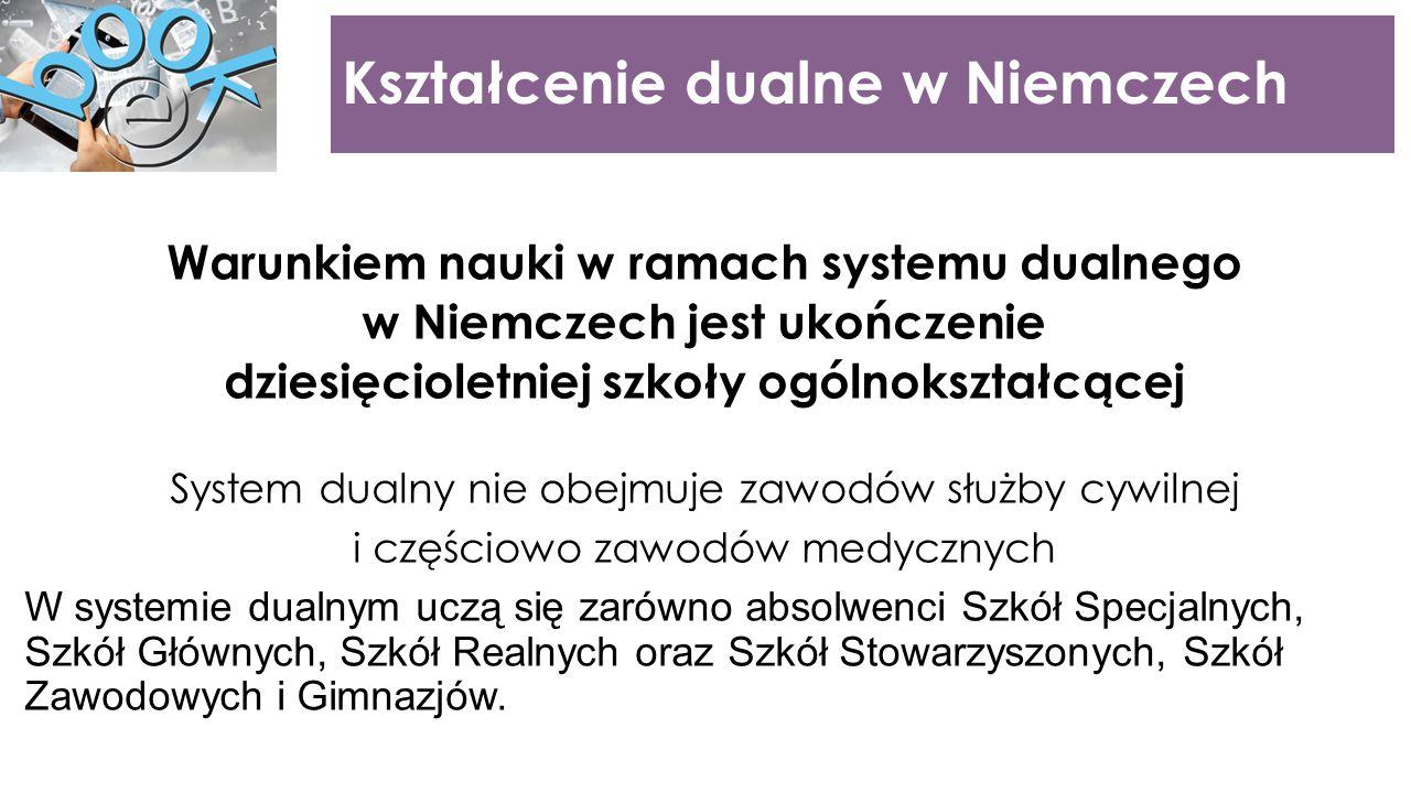 Kształcenie dualne w Niemczech Warunkiem nauki w ramach systemu dualnego w Niemczech jest ukończenie dziesięcioletniej szkoły ogólnokształcącej System dualny nie obejmuje zawodów służby cywilnej i częściowo zawodów medycznych W systemie dualnym uczą się zarówno absolwenci Szkół Specjalnych, Szkół Głównych, Szkół Realnych oraz Szkół Stowarzyszonych, Szkół Zawodowych i Gimnazjów.