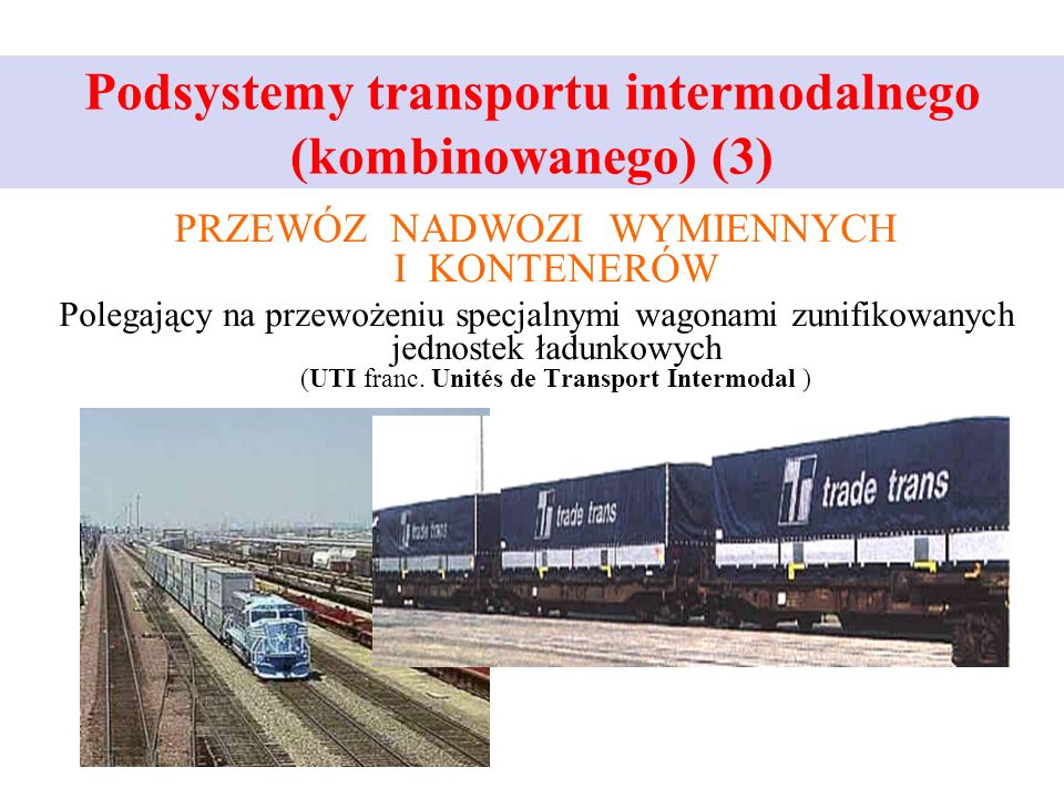 Podsystemy transportu intermodalnego (kombinowanego) (3) PRZEWÓZ NADWOZI WYMIENNYCH I KONTENERÓW Polegający na przewożeniu specjalnymi wagonami zunifikowanych jednostek ładunkowych (UTI franc.