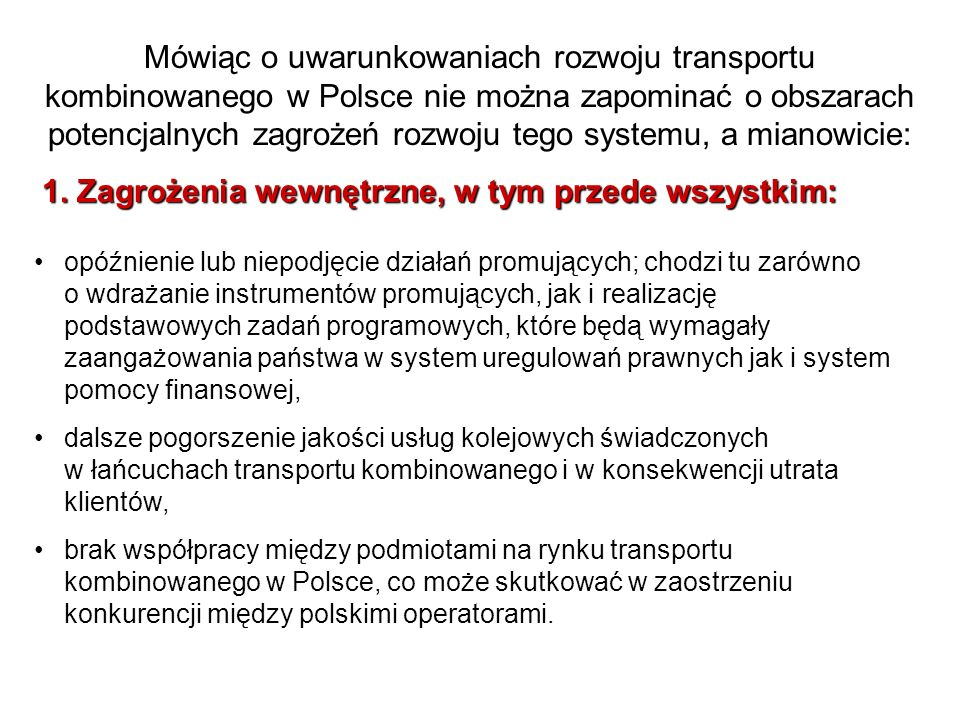 Mówiąc o uwarunkowaniach rozwoju transportu kombinowanego w Polsce nie można zapominać o obszarach potencjalnych zagrożeń rozwoju tego systemu, a mianowicie: 1.