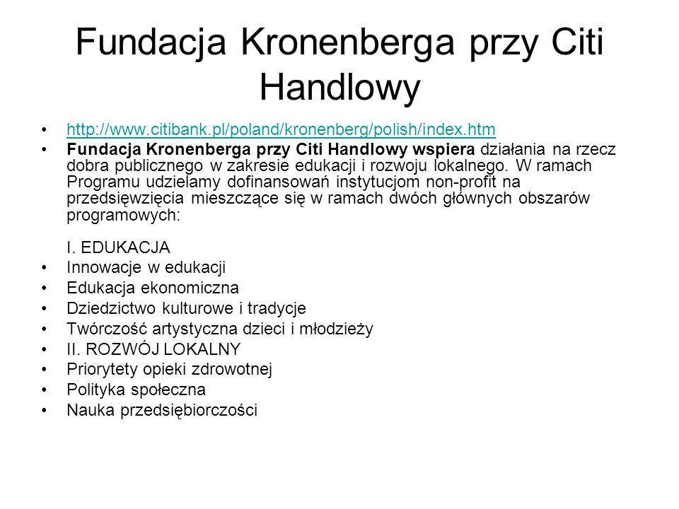 Fundacja Kronenberga przy Citi Handlowy http://www.citibank.pl/poland/kronenberg/polish/index.htm Fundacja Kronenberga przy Citi Handlowy wspiera działania na rzecz dobra publicznego w zakresie edukacji i rozwoju lokalnego.