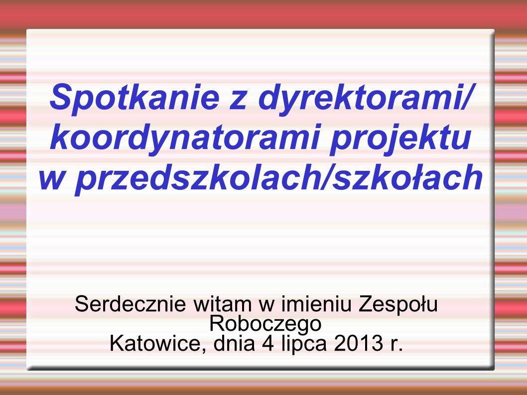 Spotkanie z dyrektorami/ koordynatorami projektu w przedszkolach/szkołach Serdecznie witam w imieniu Zespołu Roboczego Katowice, dnia 4 lipca 2013 r.