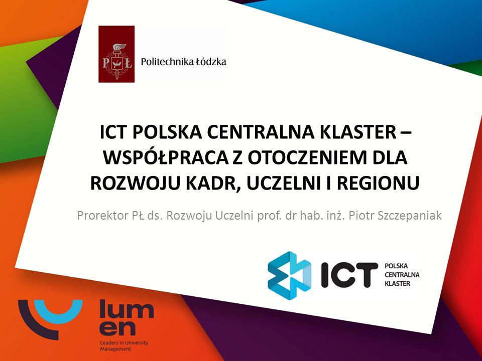 ICT POLSKA CENTRALNA KLASTER – WSPÓŁPRACA Z OTOCZENIEM DLA ROZWOJU KADR, UCZELNI I REGIONU Prorektor PŁ ds.