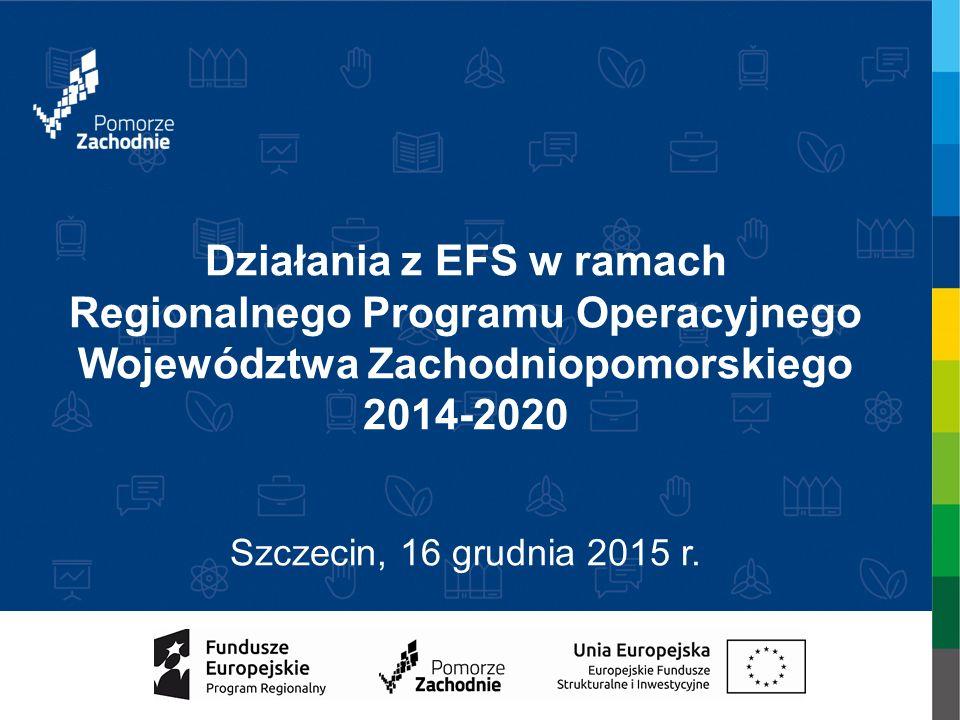 Działania z EFS w ramach Regionalnego Programu Operacyjnego Województwa Zachodniopomorskiego 2014-2020 Szczecin, 16 grudnia 2015 r.