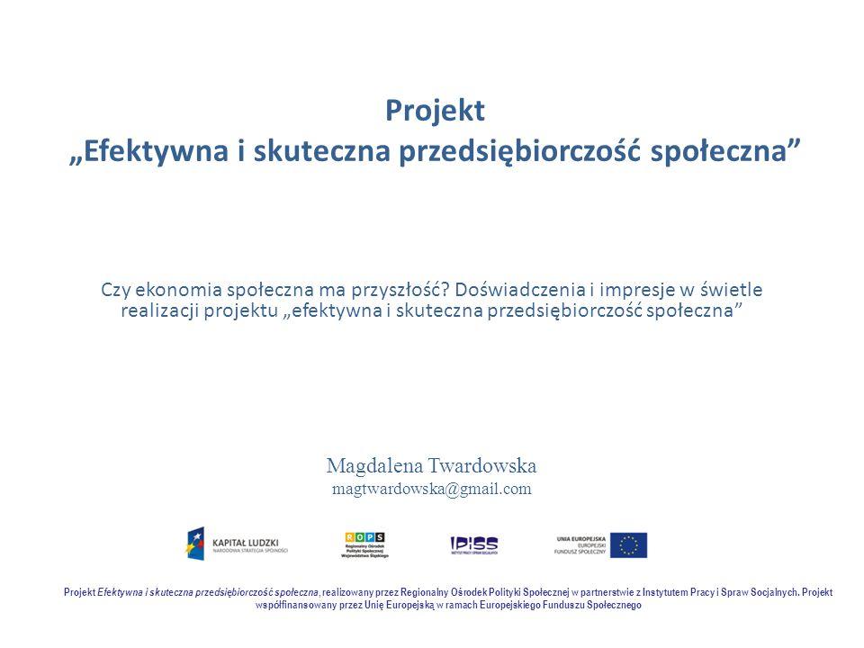 """Projekt """"Efektywna i skuteczna przedsiębiorczość społeczna"""" Czy ekonomia społeczna ma przyszłość? Doświadczenia i impresje w świetle realizacji projek"""