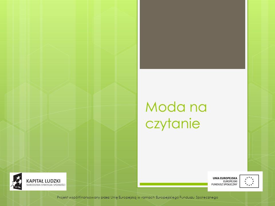 Moda na czytanie Projekt współfinansowany przez Unię Europejską w ramach Europejskiego Funduszu Społecznego