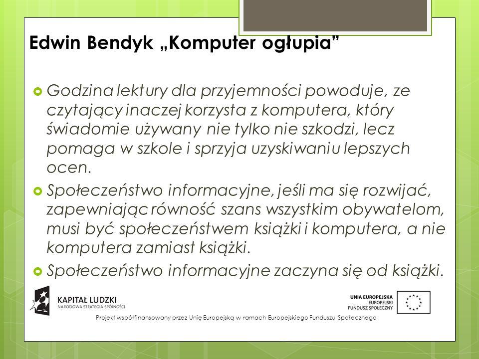 """Edwin Bendyk """"Komputer ogłupia  Godzina lektury dla przyjemności powoduje, ze czytający inaczej korzysta z komputera, który świadomie używany nie tylko nie szkodzi, lecz pomaga w szkole i sprzyja uzyskiwaniu lepszych ocen."""