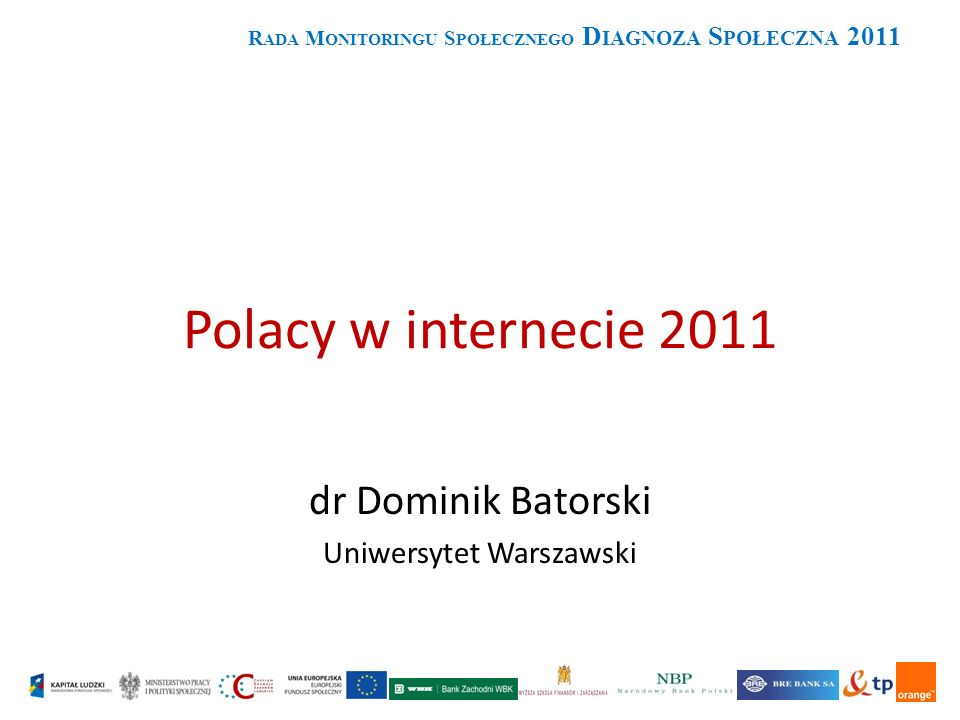 Polacy w internecie 2011 dr Dominik Batorski Uniwersytet Warszawski R ADA M ONITORINGU S POŁECZNEGO D IAGNOZA S POŁECZNA 2011