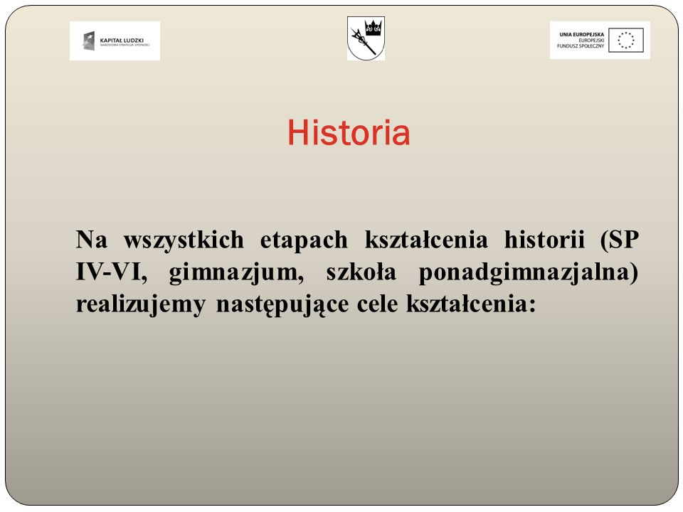 Historia Na wszystkich etapach kształcenia historii (SP IV-VI, gimnazjum, szkoła ponadgimnazjalna) realizujemy następujące cele kształcenia: