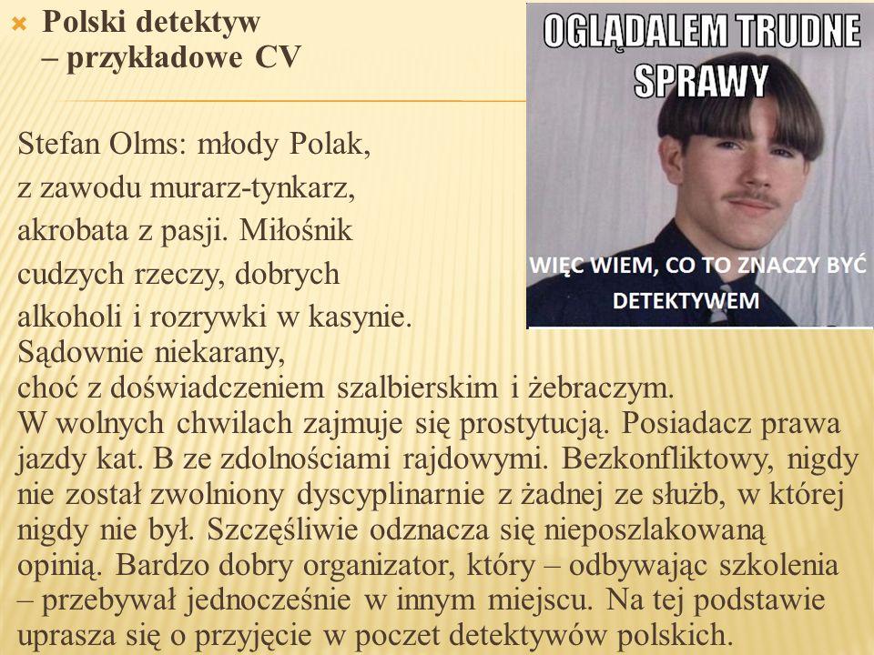 PPolski detektyw – przykładowe CV Stefan Olms: młody Polak, z zawodu murarz-tynkarz, akrobata z pasji. Miłośnik cudzych rzeczy, dobrych alkoholi i r