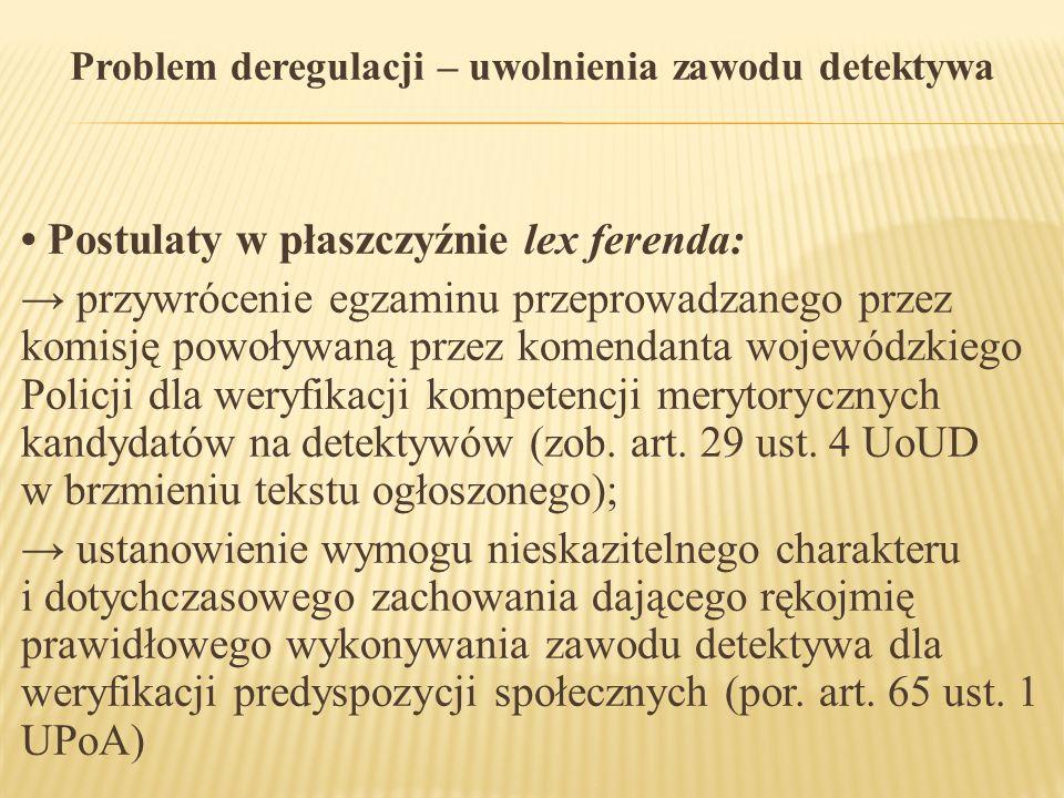 Problem deregulacji – uwolnienia zawodu detektywa Postulaty w płaszczyźnie lex ferenda: → przywrócenie egzaminu przeprowadzanego przez komisję powoływ