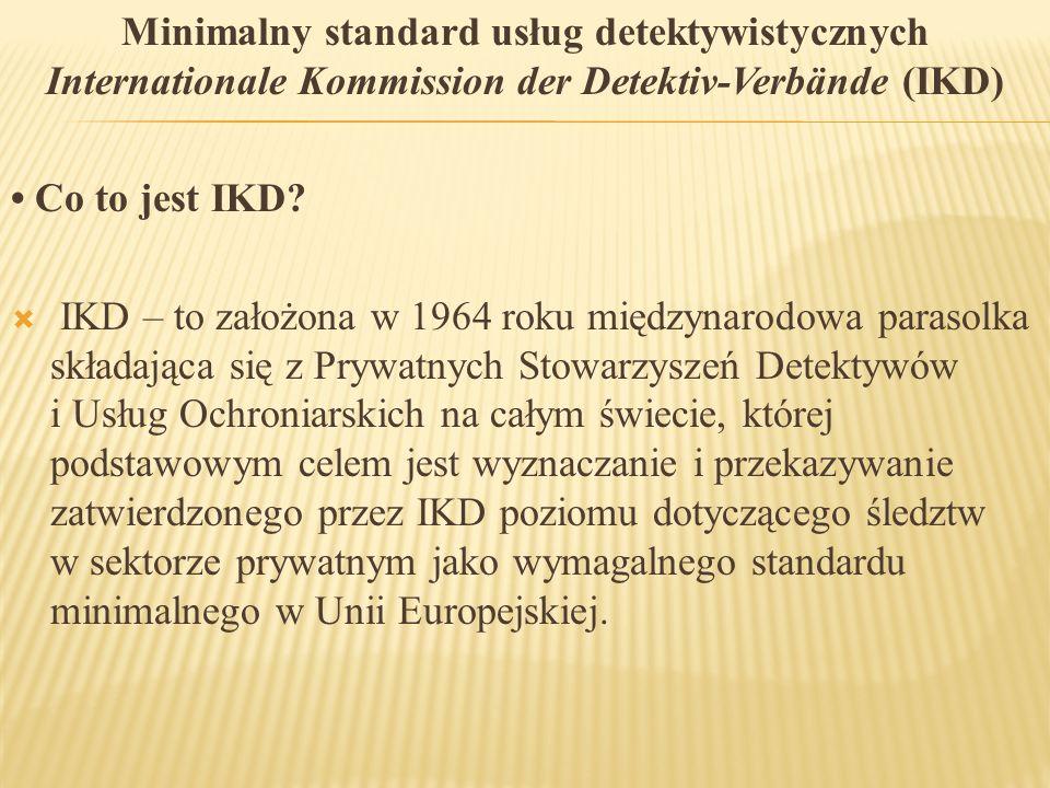 Minimalny standard usług detektywistycznych Internationale Kommission der Detektiv-Verbände (IKD) Co to jest IKD?  IKD – to założona w 1964 roku międ