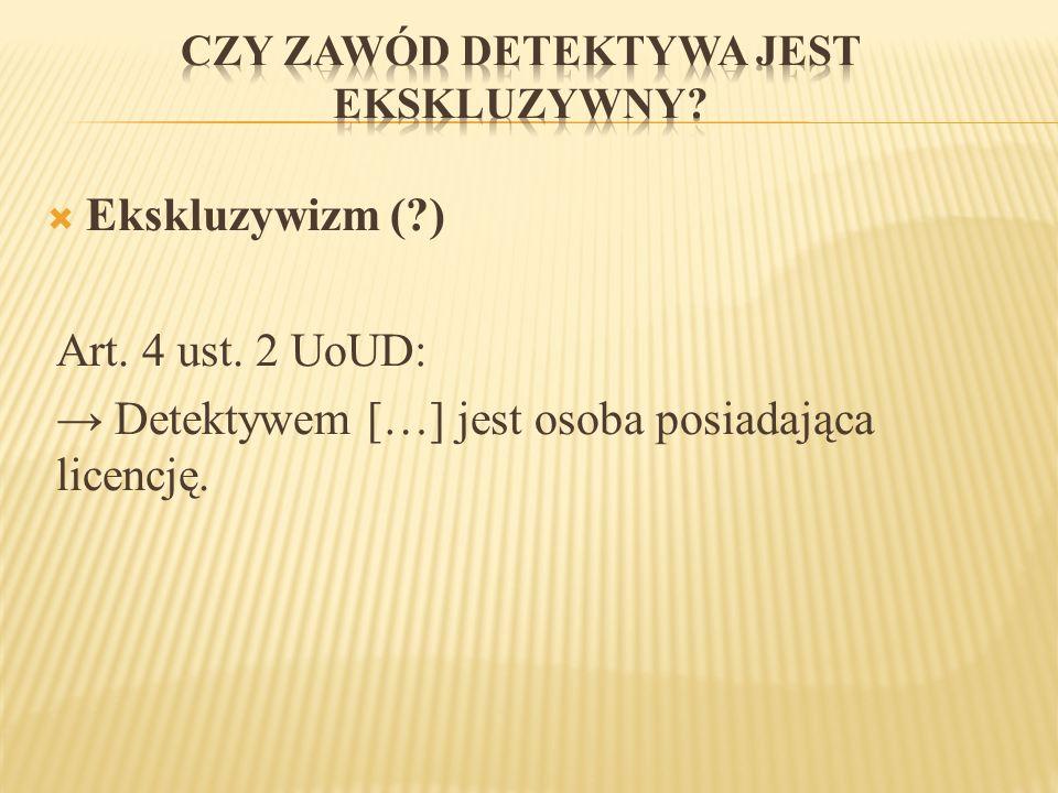  Ekskluzywizm (?) Art. 4 ust. 2 UoUD: → Detektywem […] jest osoba posiadająca licencję.