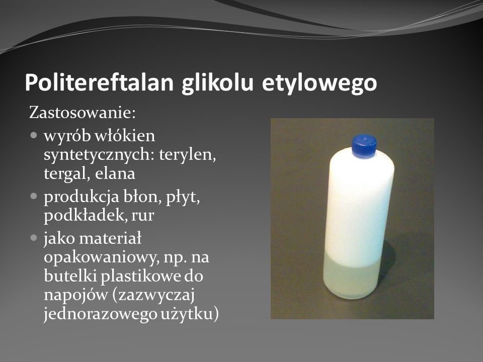 Politereftalan glikolu etylowego Zastosowanie: wyrób włókien syntetycznych: terylen, tergal, elana produkcja błon, płyt, podkładek, rur jako materiał