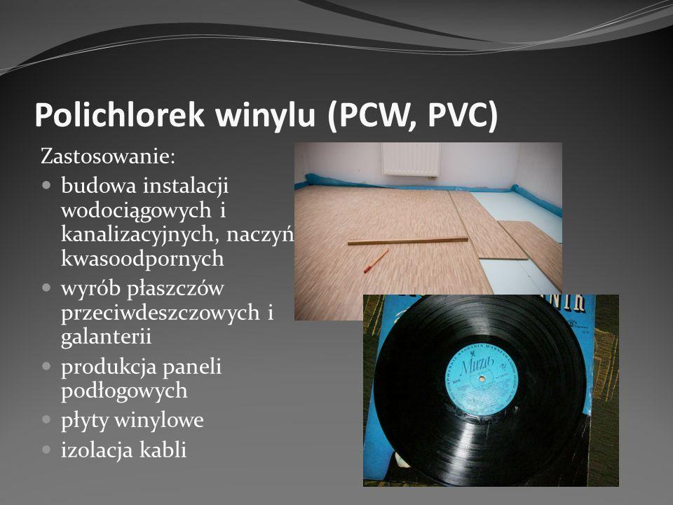 Polichlorek winylu (PCW, PVC) Zastosowanie: budowa instalacji wodociągowych i kanalizacyjnych, naczyń kwasoodpornych wyrób płaszczów przeciwdeszczowyc