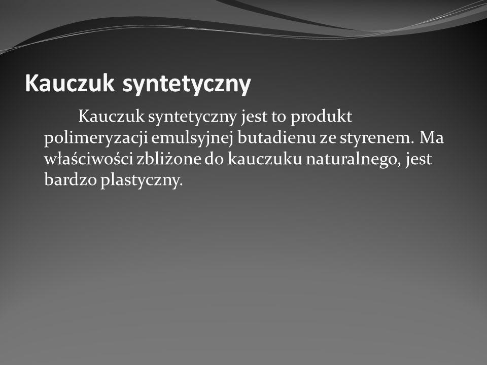 Kauczuk syntetyczny Kauczuk syntetyczny jest to produkt polimeryzacji emulsyjnej butadienu ze styrenem. Ma właściwości zbliżone do kauczuku naturalneg