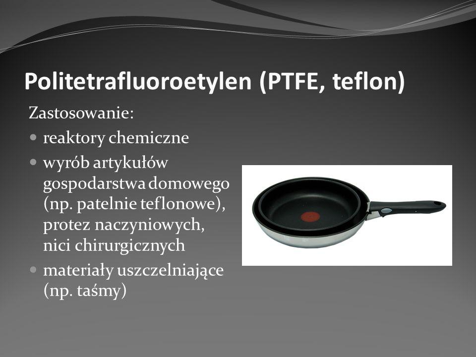 Politetrafluoroetylen (PTFE, teflon) Zastosowanie: reaktory chemiczne wyrób artykułów gospodarstwa domowego (np. patelnie teflonowe), protez naczyniow