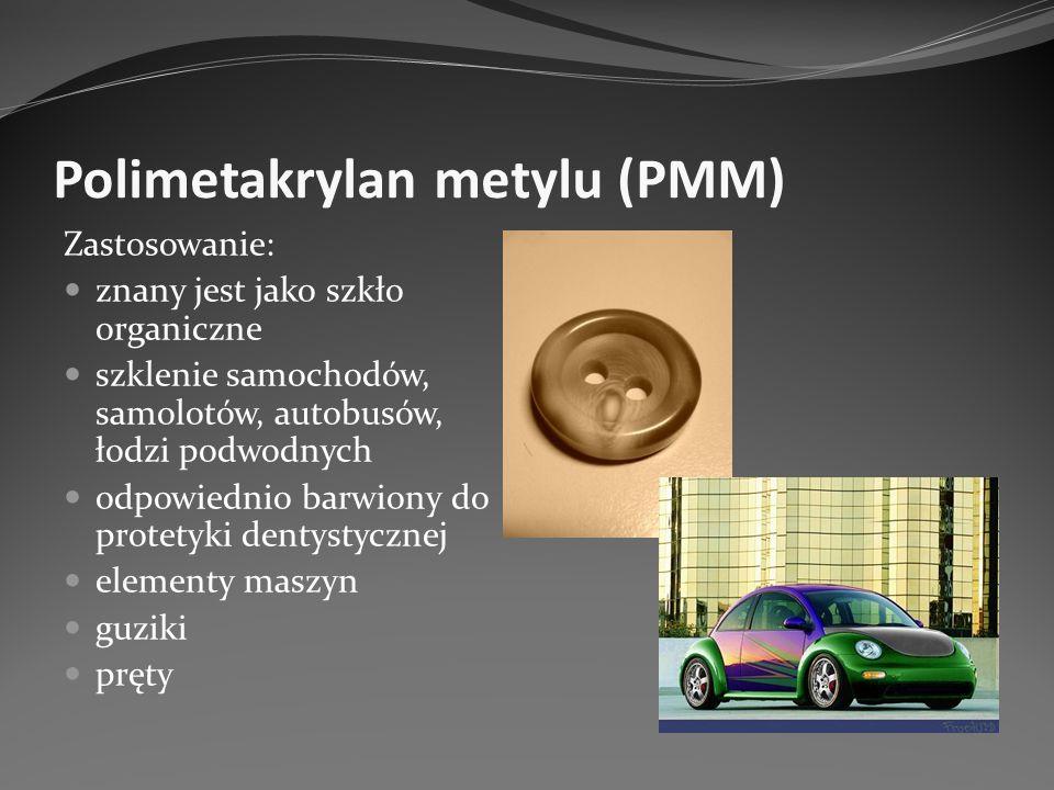 Polimetakrylan metylu (PMM) Zastosowanie: znany jest jako szkło organiczne szklenie samochodów, samolotów, autobusów, łodzi podwodnych odpowiednio bar