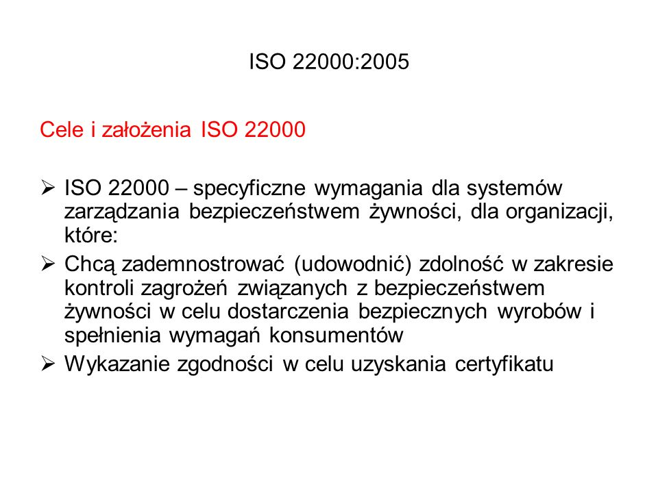 ISO 22000:2005 Cele i założenia ISO 22000  ISO 22000 – specyficzne wymagania dla systemów zarządzania bezpieczeństwem żywności, dla organizacji, któr