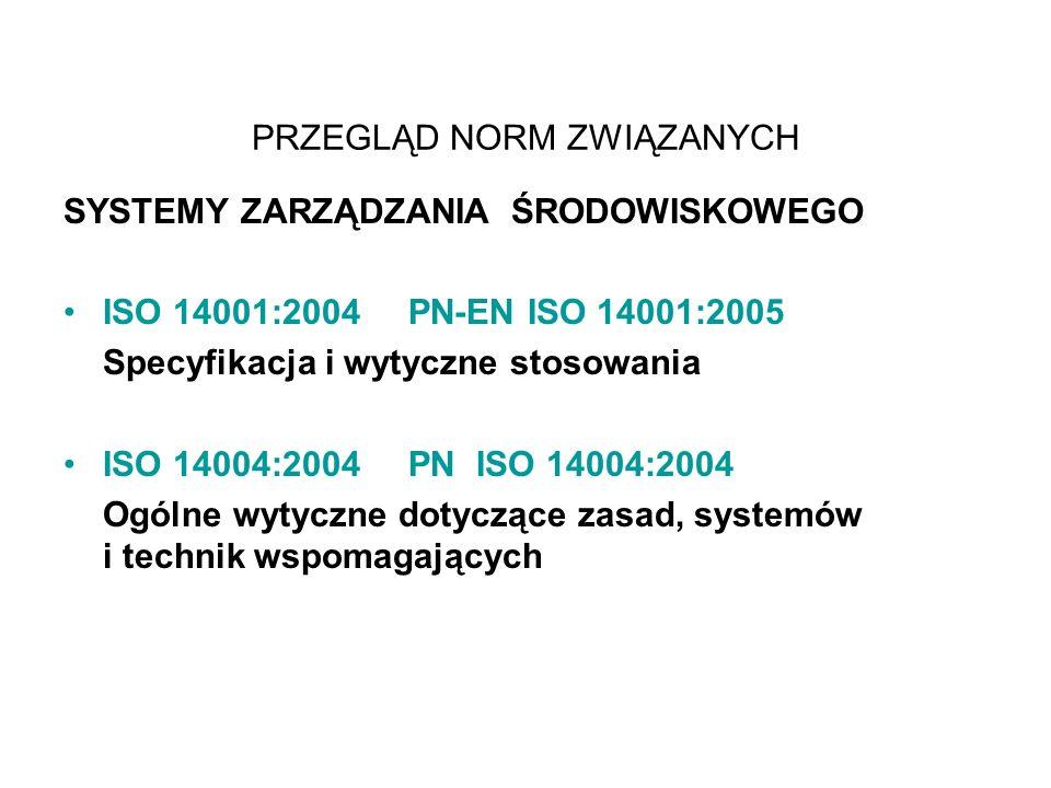 PRZEGLĄD NORM ZWIĄZANYCH SYSTEMY ZARZĄDZANIA ŚRODOWISKOWEGO ISO 14001:2004 PN-EN ISO 14001:2005 Specyfikacja i wytyczne stosowania ISO 14004:2004 PN ISO 14004:2004 Ogólne wytyczne dotyczące zasad, systemów i technik wspomagających