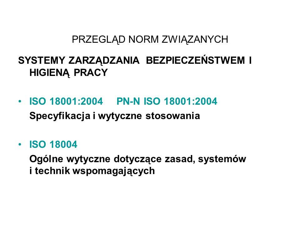 PRZEGLĄD NORM ZWIĄZANYCH SYSTEMY ZARZĄDZANIA BEZPIECZEŃSTWEM I HIGIENĄ PRACY ISO 18001:2004 PN-N ISO 18001:2004 Specyfikacja i wytyczne stosowania ISO